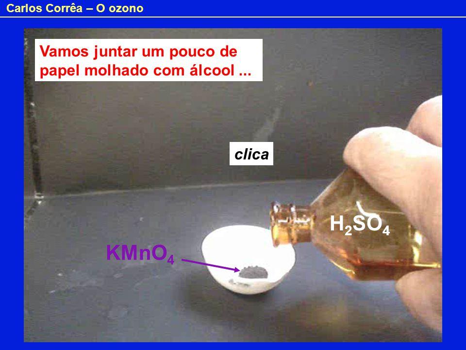 Carlos Corrêa – O ozono H 2 SO 4 Vamos juntar um pouco de papel molhado com álcool... KMnO 4 clica