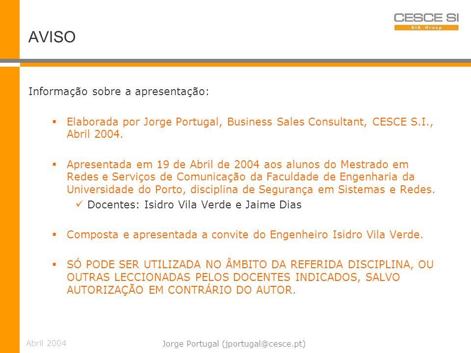 Abril 2004 Jorge Portugal (jportugal@cesce.pt) PKI Corporativa Componentes, características, funcionalidades: CA (autoridade de certificação) RA (autoridade de registo) Repositório de Certificados Sistema de Revogação de Certificados Sistema de Gestão de Chaves e Certificados Não repúdio Backup e recuperação de chaves Selos temporais e Notário Mobilidade PKI networking Políticas SOFTWARE CLIENTE