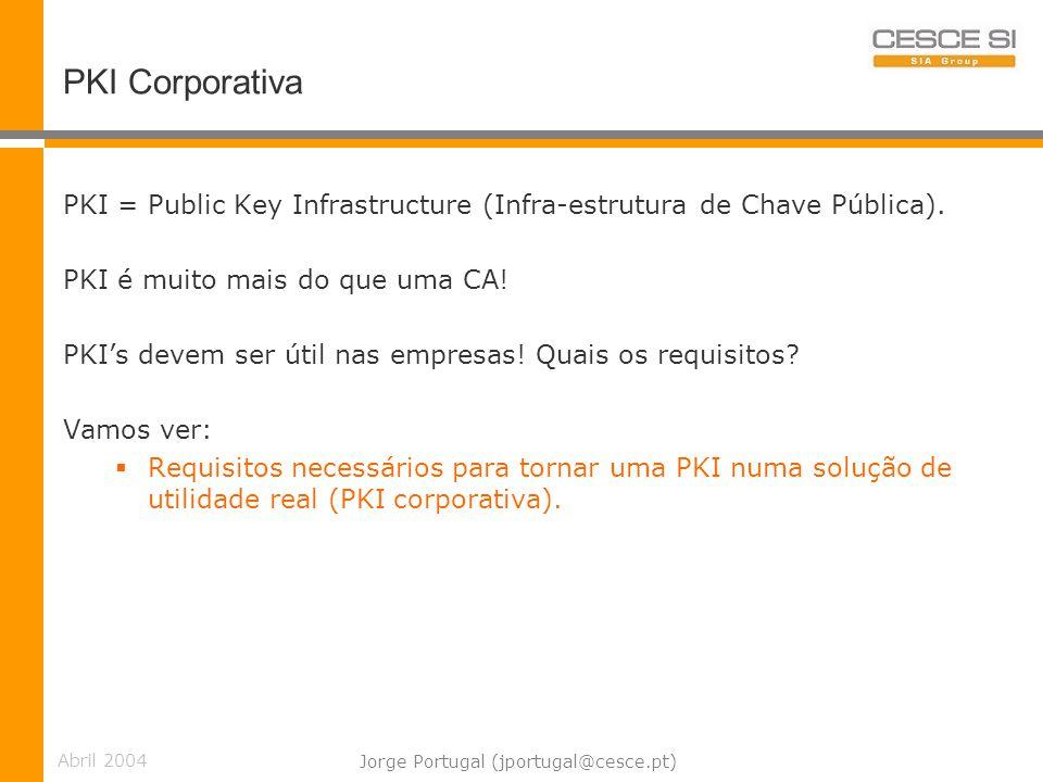 Abril 2004 Jorge Portugal (jportugal@cesce.pt) PKI Corporativa PKI = Public Key Infrastructure (Infra-estrutura de Chave Pública).