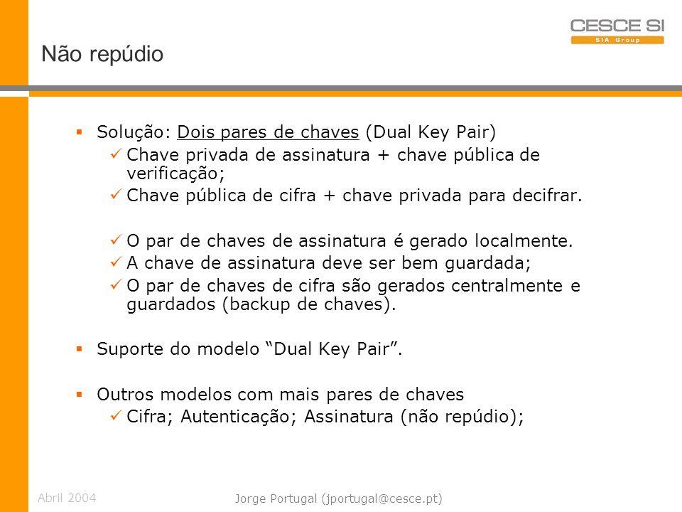 Abril 2004 Jorge Portugal (jportugal@cesce.pt) Não repúdio Solução: Dois pares de chaves (Dual Key Pair) Chave privada de assinatura + chave pública de verificação; Chave pública de cifra + chave privada para decifrar.