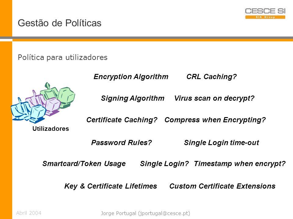 Abril 2004 Jorge Portugal (jportugal@cesce.pt) Gestão de Políticas Política para utilizadores Custom Certificate ExtensionsKey & Certificate Lifetimes Utilizadores Encryption Algorithm Signing Algorithm Certificate Caching.