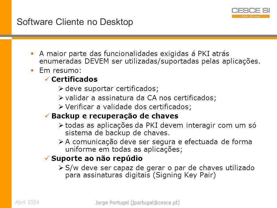 Abril 2004 Jorge Portugal (jportugal@cesce.pt) Software Cliente no Desktop A maior parte das funcionalidades exigidas á PKI atrás enumeradas DEVEM ser utilizadas/suportadas pelas aplicações.