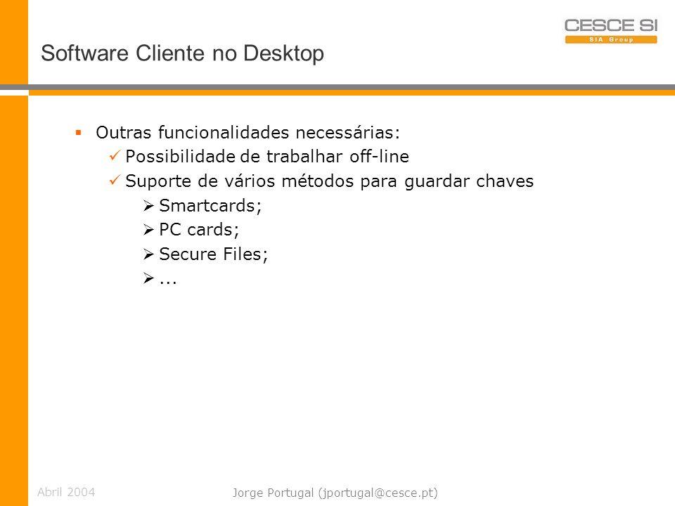 Abril 2004 Jorge Portugal (jportugal@cesce.pt) Software Cliente no Desktop Outras funcionalidades necessárias: Possibilidade de trabalhar off-line Suporte de vários métodos para guardar chaves Smartcards; PC cards; Secure Files;...