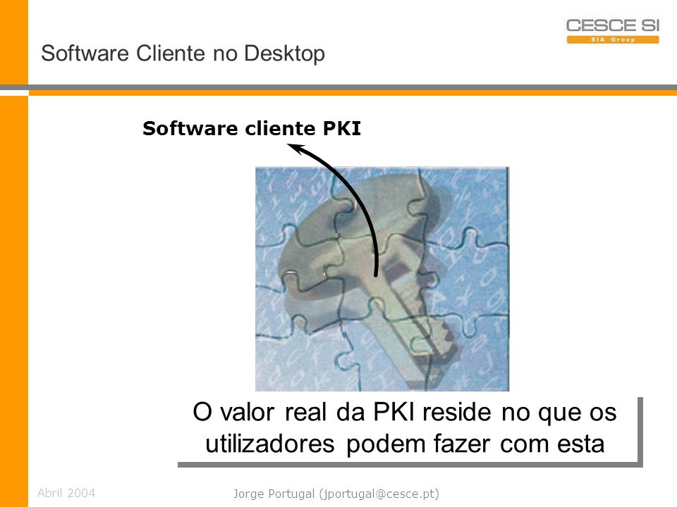 Abril 2004 Jorge Portugal (jportugal@cesce.pt) Software Cliente no Desktop Software cliente PKI O valor real da PKI reside no que os utilizadores pode