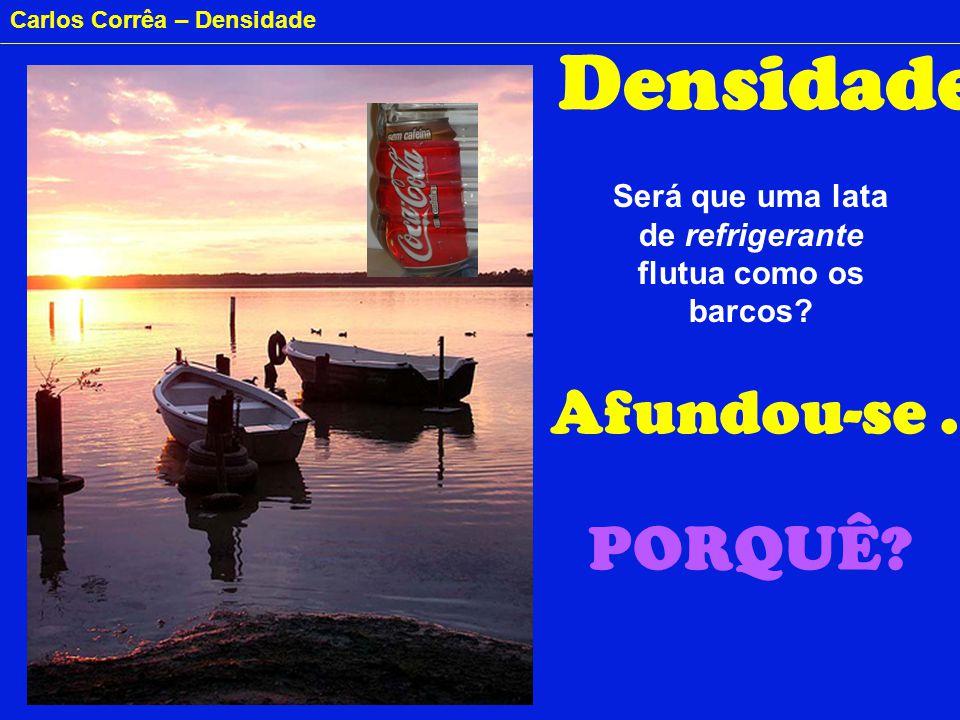 Carlos Corrêa – Densidade Densidade Será que uma lata de refrigerante flutua como os barcos? Afundou-se... PORQUÊ?