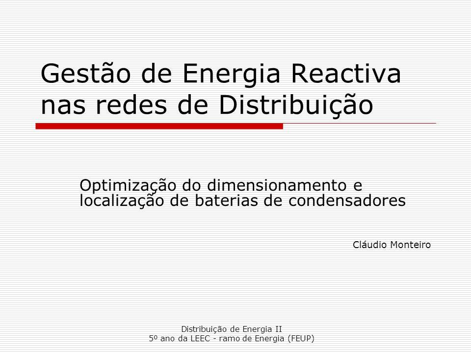 Distribuição de Energia II 5º ano da LEEC - ramo de Energia (FEUP) Gestão de Energia Reactiva nas redes de Distribuição Optimização do dimensionamento e localização de baterias de condensadores Cláudio Monteiro