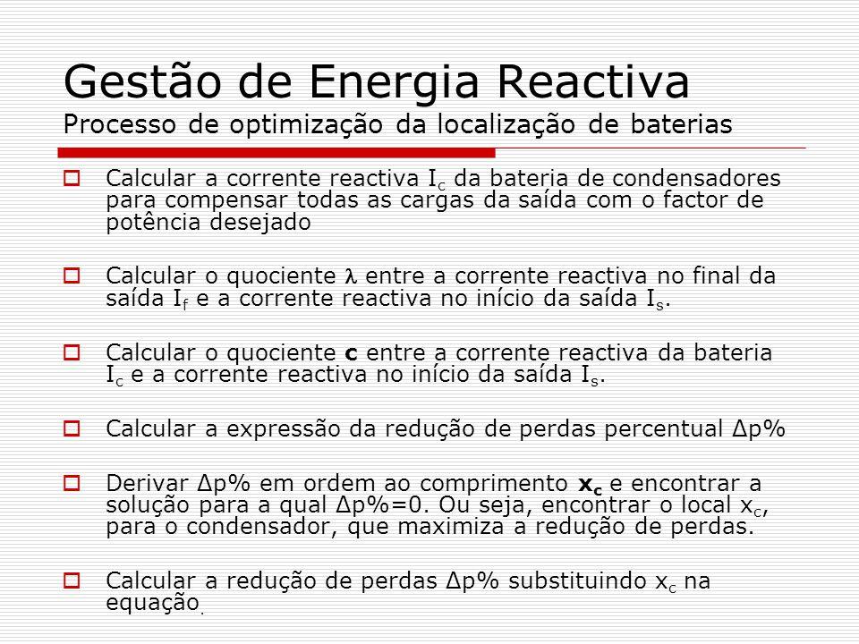 Gestão de Energia Reactiva Processo de optimização da localização de baterias Calcular a corrente reactiva I c da bateria de condensadores para compen
