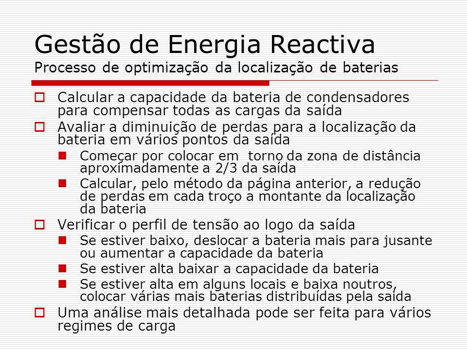 Gestão de Energia Reactiva Processo de optimização da localização de baterias Calcular a capacidade da bateria de condensadores para compensar todas as cargas da saída Avaliar a diminuição de perdas para a localização da bateria em vários pontos da saída Começar por colocar em torno da zona de distância aproximadamente a 2/3 da saída Calcular, pelo método da página anterior, a redução de perdas em cada troço a montante da localização da bateria Verificar o perfil de tensão ao logo da saída Se estiver baixo, deslocar a bateria mais para jusante ou aumentar a capacidade da bateria Se estiver alta baixar a capacidade da bateria Se estiver alta em alguns locais e baixa noutros, colocar várias mais baterias distribuídas pela saida Uma análise mais detalhada pode ser feita para vários regimes de carga