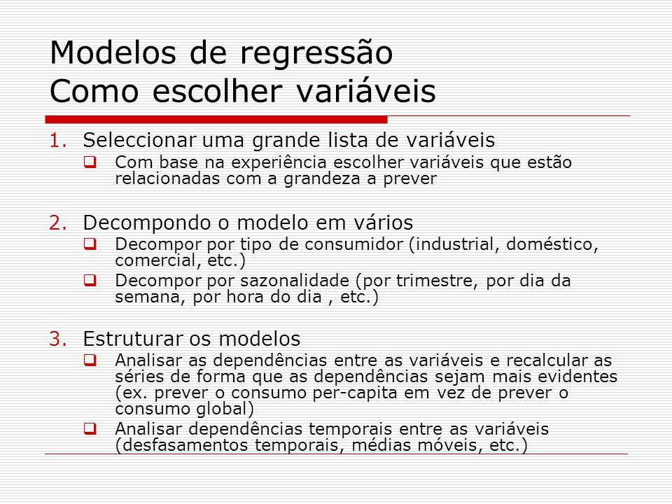 Modelos de regressão Como escolher variáveis 1.Seleccionar uma grande lista de variáveis Com base na experiência escolher variáveis que estão relacionadas com a grandeza a prever 2.Decompondo o modelo em vários Decompor por tipo de consumidor (industrial, doméstico, comercial, etc.) Decompor por sazonalidade (por trimestre, por dia da semana, por hora do dia, etc.) 3.Estruturar os modelos Analisar as dependências entre as variáveis e recalcular as séries de forma que as dependências sejam mais evidentes (ex.