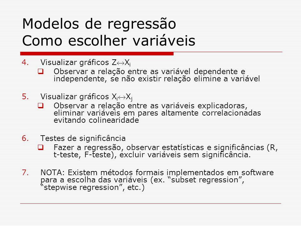 Modelos de regressão Como escolher variáveis 4.Visualizar gráficos ZX i Observar a relação entre as variável dependente e independente, se não existir relação elimine a variável 5.Visualizar gráficos X iX j Observar a relação entre as variáveis explicadoras, eliminar variáveis em pares altamente correlacionadas evitando colinearidade 6.Testes de significância Fazer a regressão, observar estatísticas e significâncias (R, t-teste, F-teste), excluir variáveis sem significância.
