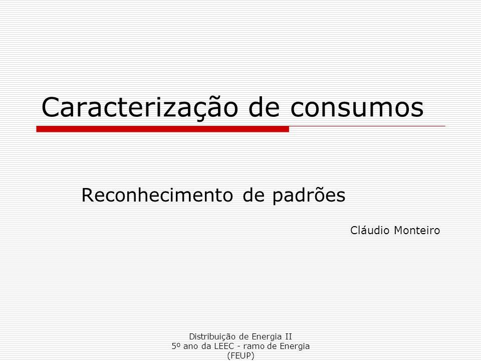 Distribuição de Energia II 5º ano da LEEC - ramo de Energia (FEUP) Caracterização de consumos Reconhecimento de padrões Cláudio Monteiro