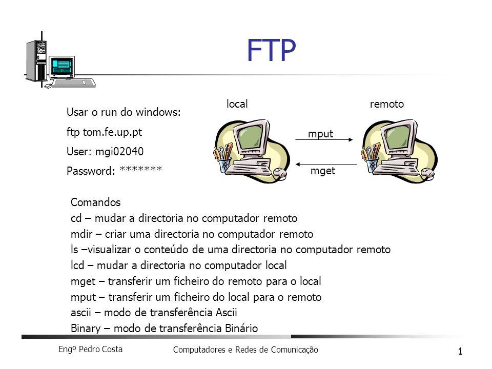 Engº Pedro Costa Computadores e Redes de Comunicação 1 FTP Usar o run do windows: ftp tom.fe.up.pt User: mgi02040 Password: ******* Comandos cd – mudar a directoria no computador remoto mdir – criar uma directoria no computador remoto ls –visualizar o conteúdo de uma directoria no computador remoto lcd – mudar a directoria no computador local mget – transferir um ficheiro do remoto para o local mput – transferir um ficheiro do local para o remoto ascii – modo de transferência Ascii Binary – modo de transferência Binário localremoto mget mput