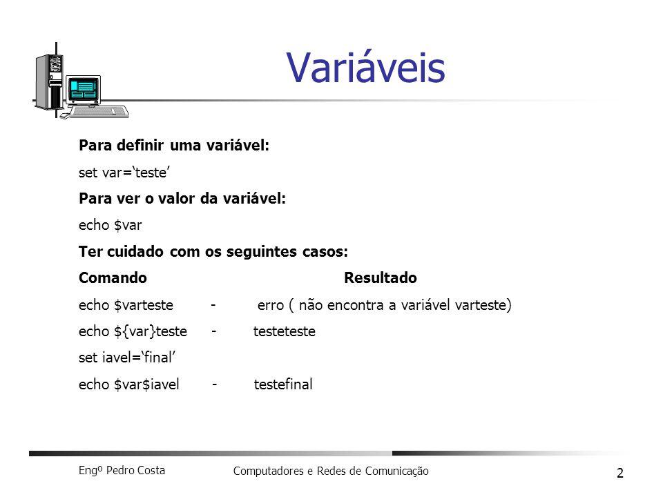 Engº Pedro Costa Computadores e Redes de Comunicação 2 Variáveis Para definir uma variável: set var=teste Para ver o valor da variável: echo $var Ter