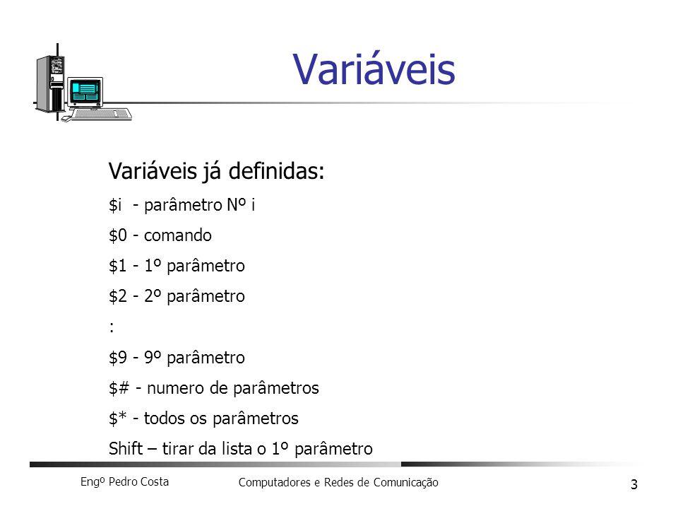 Engº Pedro Costa Computadores e Redes de Comunicação 3 Variáveis Variáveis já definidas: $i - parâmetro Nº i $0 - comando $1 - 1º parâmetro $2 - 2º parâmetro : $9 - 9º parâmetro $# - numero de parâmetros $* - todos os parâmetros Shift – tirar da lista o 1º parâmetro