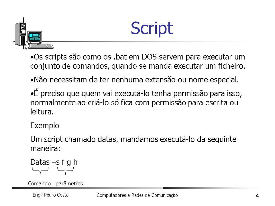 Engº Pedro Costa Computadores e Redes de Comunicação 4 Script Os scripts são como os.bat em DOS servem para executar um conjunto de comandos, quando se manda executar um ficheiro.