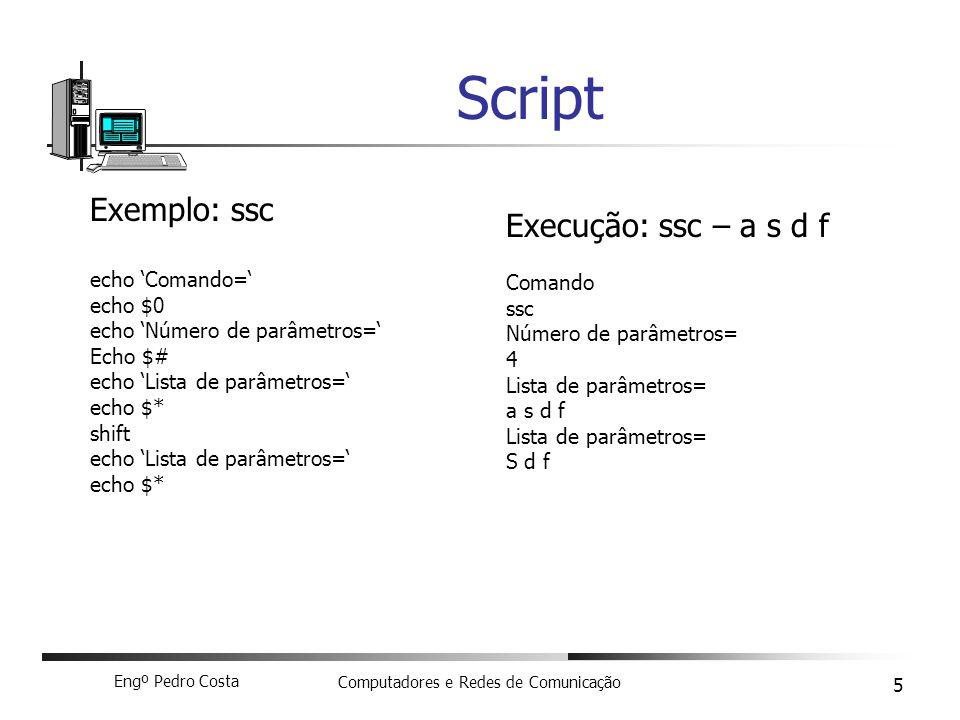 Engº Pedro Costa Computadores e Redes de Comunicação 5 Script Exemplo: ssc echo Comando= echo $0 echo Número de parâmetros= Echo $# echo Lista de parâ