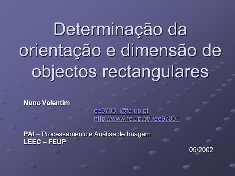 Determinação da orientação e dimensão de objectos rectangulares Nuno Valentim ee97001@fe.up.pt http://www.fe.up.pt/~ee97001 PAI – Processamento e Anál