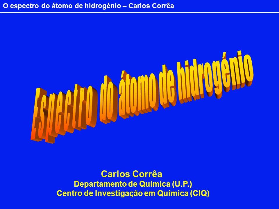 O espectro do átomo de hidrogénio – Carlos Corrêa Carlos Corrêa Departamento de Química (U.P.) Centro de Investigação em Química (CIQ)