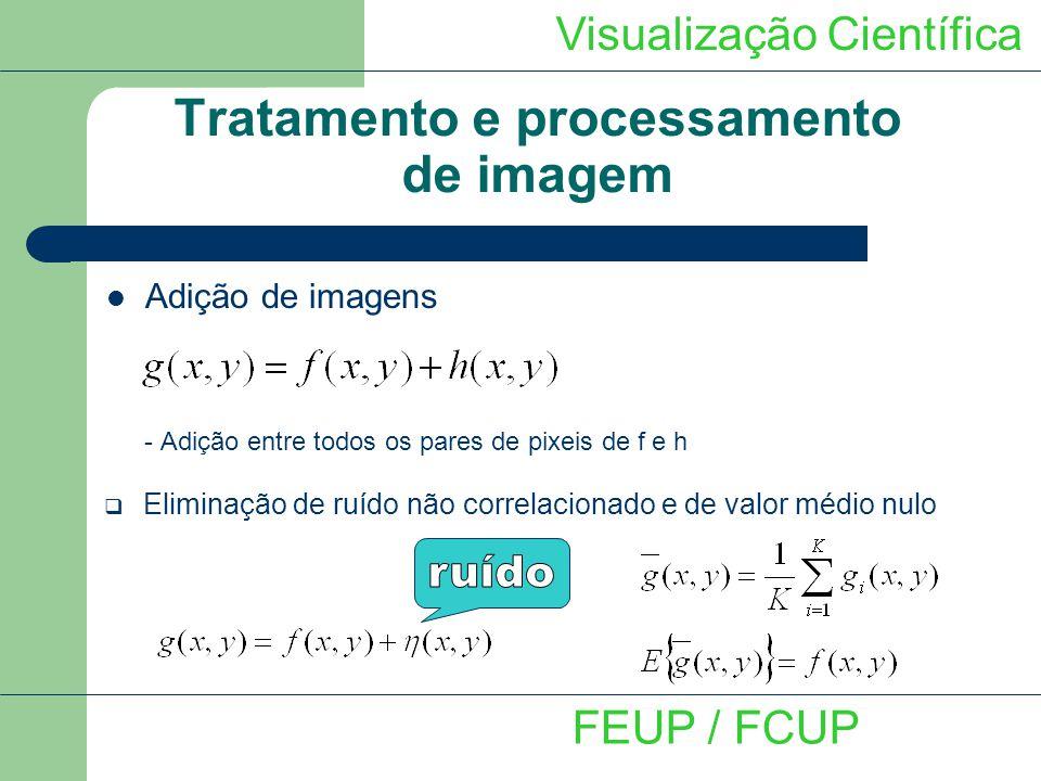 Visualização Científica FEUP / FCUP Tratamento e processamento de imagem Adição de imagens - Adição entre todos os pares de pixeis de f e h Eliminação