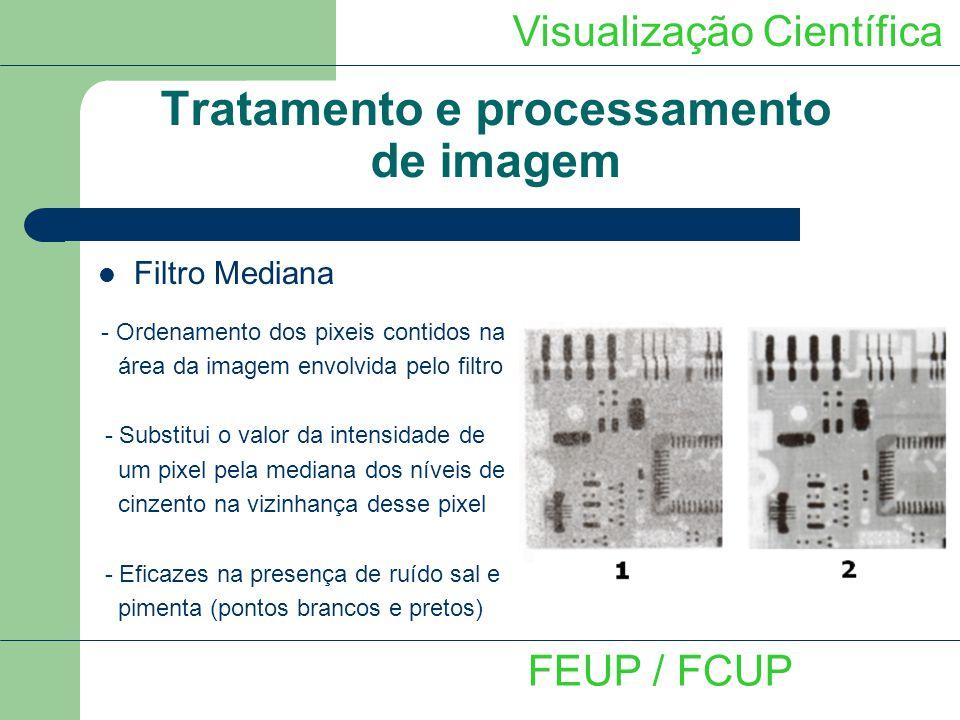 Visualização Científica FEUP / FCUP Tratamento e processamento de imagem Filtro Mediana - Ordenamento dos pixeis contidos na área da imagem envolvida