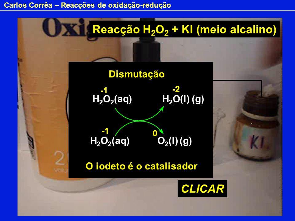 Carlos Corrêa – Reacções de oxidação-redução CLICAR H 2 O 2 (aq) H 2 O(l) (g) H 2 O 2 (aq) O 2 (l) (g) -2 0 Reacção H 2 O 2 + KI (meio alcalino) H2O2H