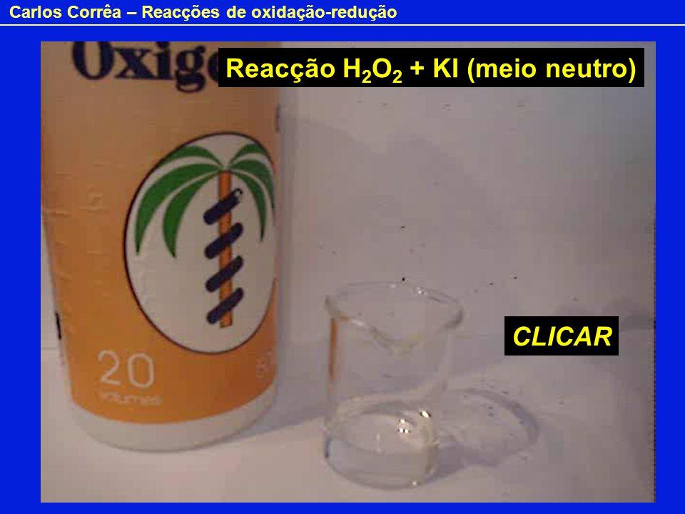 Carlos Corrêa – Reacções de oxidação-redução Peróxido de hidrogénio e iodeto (meio alcalino) CLICAR Reacção H 2 O 2 + KI (meio neutro)