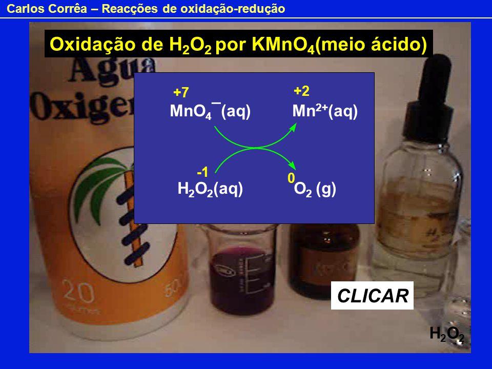 Carlos Corrêa – Reacções de oxidação-redução MnO 4 ¯(aq) Mn 2+ (aq) H 2 O 2 (aq) O 2 (g) CLICAR +7 +2 0 H2O2H2O2 Oxidação de H 2 O 2 por KMnO 4 (meio