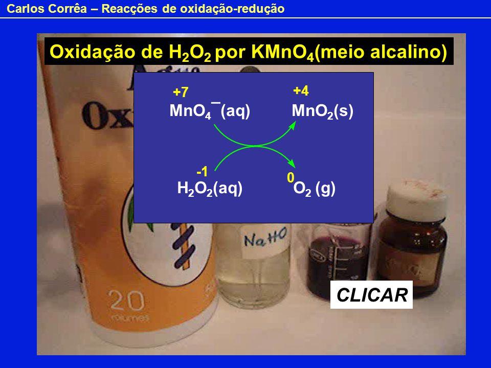 Carlos Corrêa – Reacções de oxidação-redução Oxidação de H 2 O 2 por KMnO 4 (meio alcalino) CLICAR MnO 4 ¯(aq) MnO 2 (s) H 2 O 2 (aq) O 2 (g) +7 +4 0