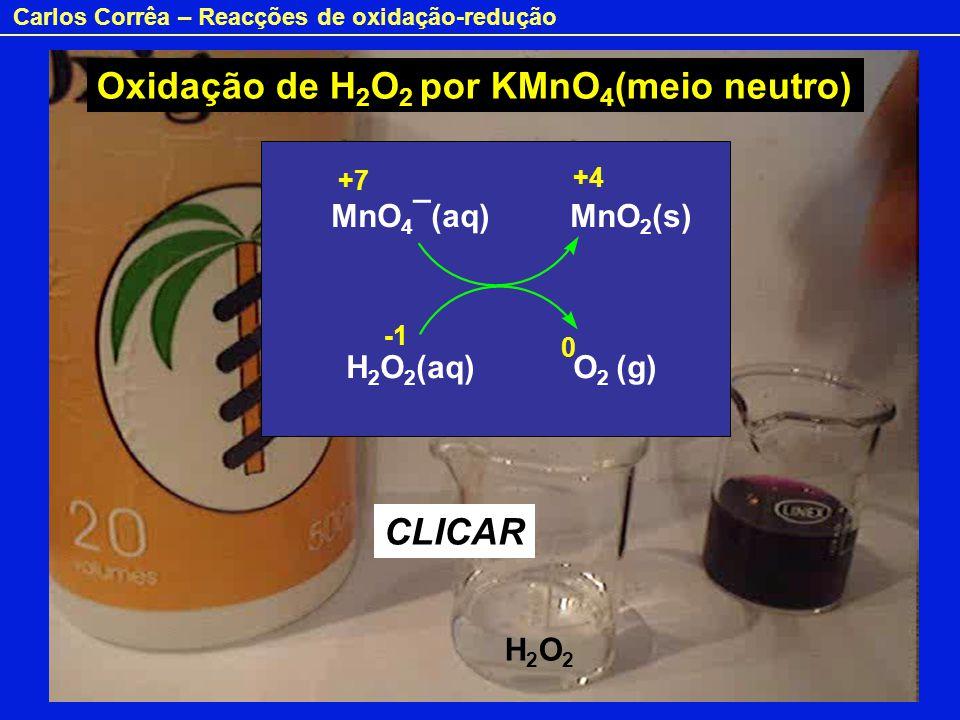 Carlos Corrêa – Reacções de oxidação-redução Oxidação de H 2 O 2 por KMnO 4 (meio neutro) CLICAR MnO 4 ¯(aq) MnO 2 (s) H 2 O 2 (aq) O 2 (g) +7 +4 0 H2