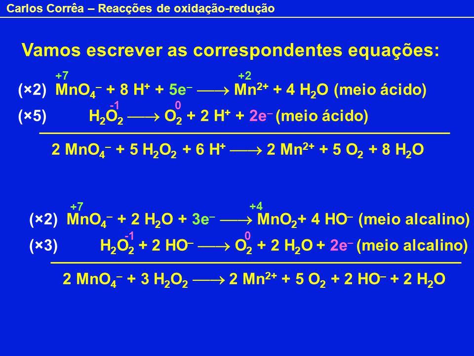 Carlos Corrêa – Reacções de oxidação-redução Vamos escrever as correspondentes equações: MnO 4 – + 8 H + + 5e – Mn 2+ + 4 H 2 O (meio ácido) H 2 O 2 O