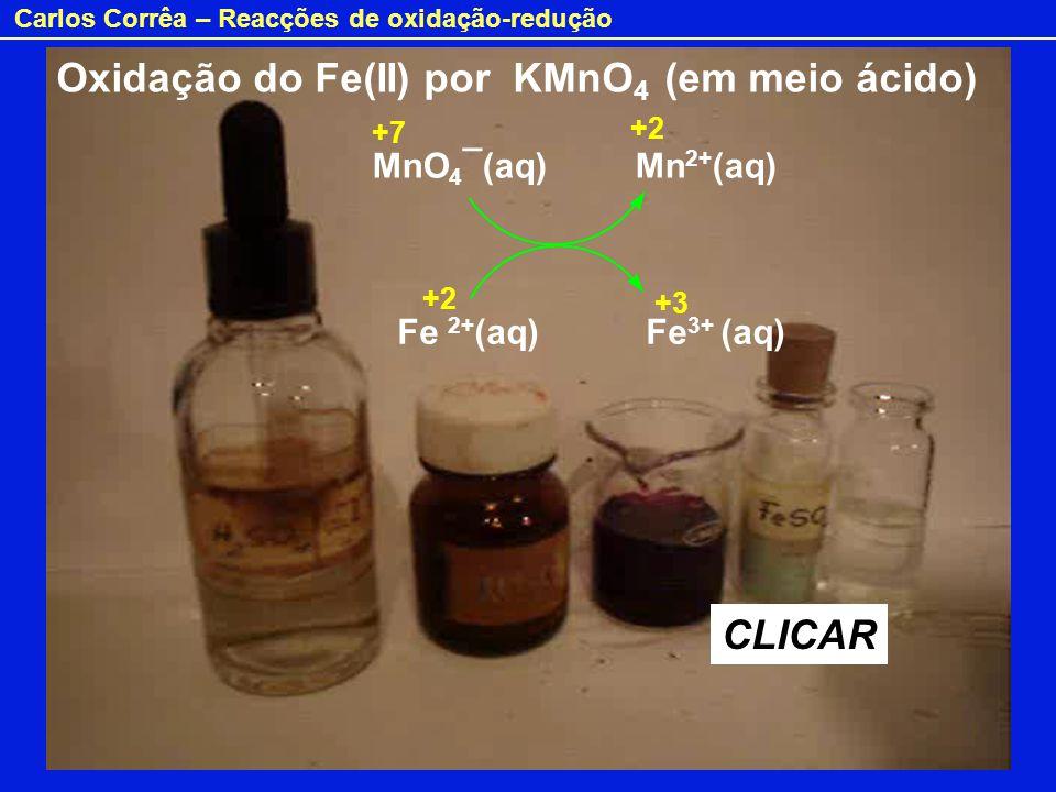 Carlos Corrêa – Reacções de oxidação-redução Oxidação do Fe(II) por KMnO 4 (em meio ácido) MnO 4 ¯(aq) Mn 2+ (aq) Fe 2+ (aq) Fe 3+ (aq) CLICAR +7 +2 +