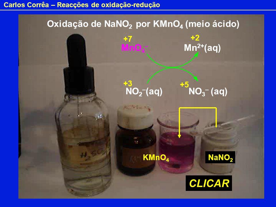 Carlos Corrêa – Reacções de oxidação-redução Oxidação de NaNO 2 por KMnO 4 (meio ácido) MnO 4 – Mn 2+ (aq) NO 2 – (aq) NO 3 – (aq) CLICAR +7 +2 +3 +5