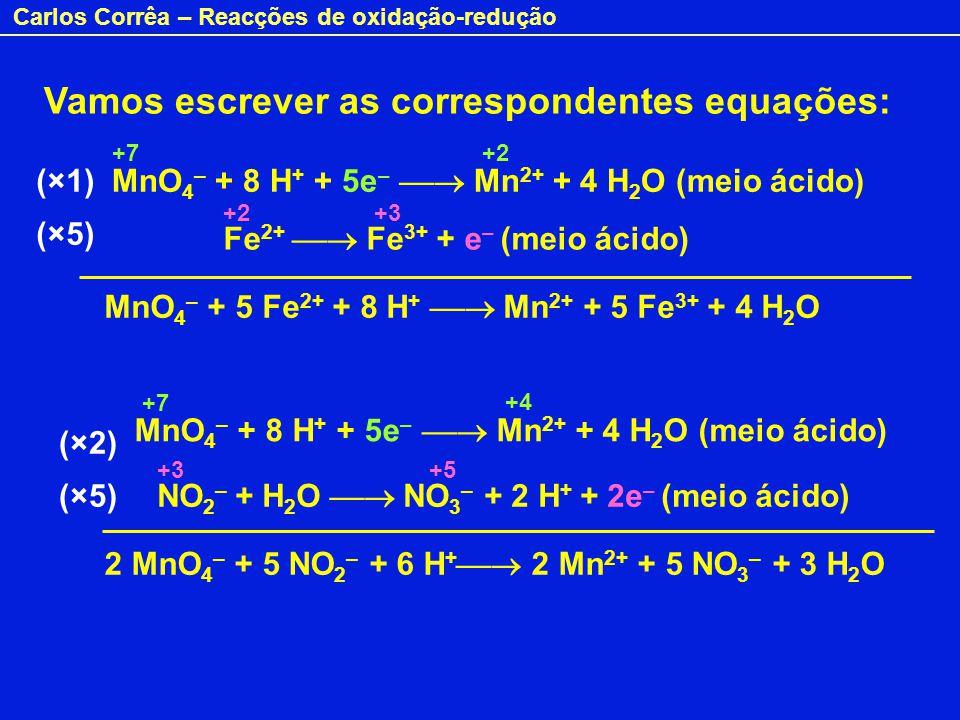 Carlos Corrêa – Reacções de oxidação-redução Vamos escrever as correspondentes equações: MnO 4 – + 8 H + + 5e – Mn 2+ + 4 H 2 O (meio ácido) Fe 2+ Fe