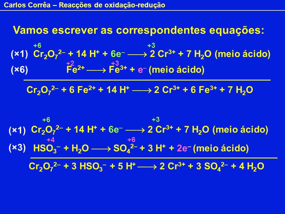 Carlos Corrêa – Reacções de oxidação-redução Vamos escrever as correspondentes equações: Cr 2 O 7 2– + 14 H + + 6e – 2 Cr 3+ + 7 H 2 O (meio ácido) Fe