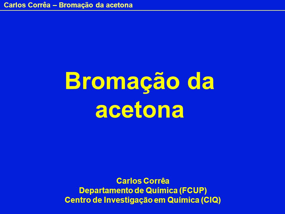 Carlos Corrêa – Bromação da acetona A acetona reage com o dibromo segundo a equação: CH 3 –CO–CH 3 + Br 2 CH 3 –CO–CH 2 Br + HBr A reacção é catalisada por ácidos e realiza-se via enol: CH 3 –CO–CH 3 CH 3 –C=CH 2 CH 3 –C=CH 2 + Br 2 CH 3 –CO-CH 2 Br + HBr OH Enol Lenta Rápida