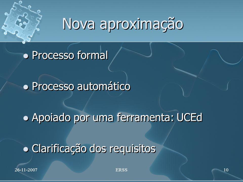 Nova aproximação Processo formal Processo automático Apoiado por uma ferramenta: UCEd Clarificação dos requisitos Processo formal Processo automático Apoiado por uma ferramenta: UCEd Clarificação dos requisitos 26-11-2007ERSS10
