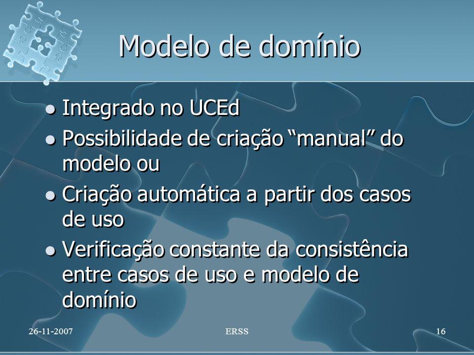 Modelo de domínio Integrado no UCEd Possibilidade de criação manual do modelo ou Criação automática a partir dos casos de uso Verificação constante da consistência entre casos de uso e modelo de domínio Integrado no UCEd Possibilidade de criação manual do modelo ou Criação automática a partir dos casos de uso Verificação constante da consistência entre casos de uso e modelo de domínio 26-11-2007ERSS16