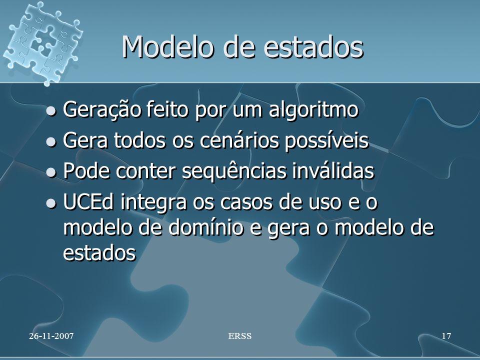 Modelo de estados Geração feito por um algoritmo Gera todos os cenários possíveis Pode conter sequências inválidas UCEd integra os casos de uso e o modelo de domínio e gera o modelo de estados Geração feito por um algoritmo Gera todos os cenários possíveis Pode conter sequências inválidas UCEd integra os casos de uso e o modelo de domínio e gera o modelo de estados 26-11-2007ERSS17