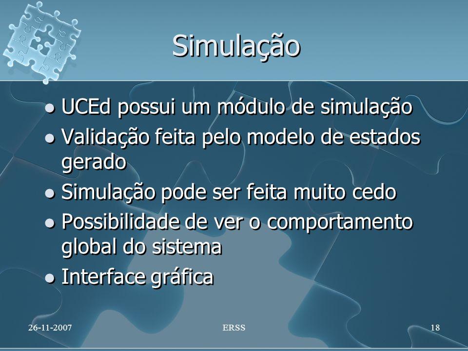 Simulação UCEd possui um módulo de simulação Validação feita pelo modelo de estados gerado Simulação pode ser feita muito cedo Possibilidade de ver o comportamento global do sistema Interface gráfica UCEd possui um módulo de simulação Validação feita pelo modelo de estados gerado Simulação pode ser feita muito cedo Possibilidade de ver o comportamento global do sistema Interface gráfica 26-11-2007ERSS18