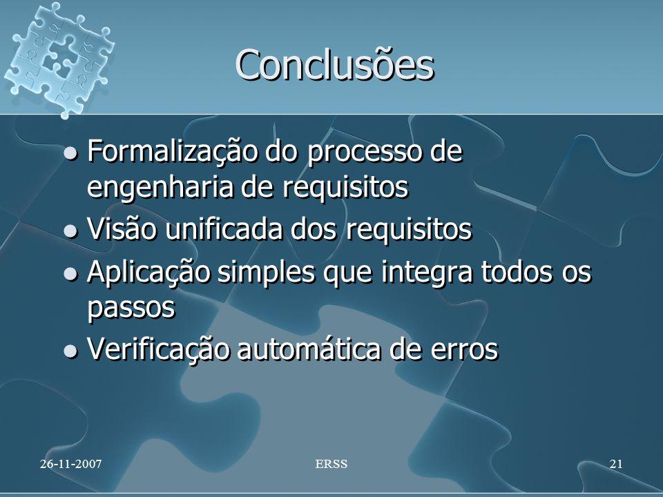 Conclusões Formalização do processo de engenharia de requisitos Visão unificada dos requisitos Aplicação simples que integra todos os passos Verificação automática de erros Formalização do processo de engenharia de requisitos Visão unificada dos requisitos Aplicação simples que integra todos os passos Verificação automática de erros 26-11-2007ERSS21