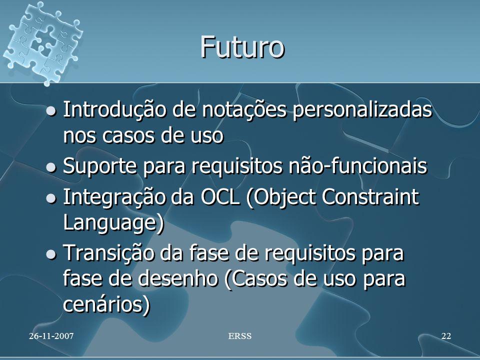 Futuro Introdução de notações personalizadas nos casos de uso Suporte para requisitos não-funcionais Integração da OCL (Object Constraint Language) Transição da fase de requisitos para fase de desenho (Casos de uso para cenários) Introdução de notações personalizadas nos casos de uso Suporte para requisitos não-funcionais Integração da OCL (Object Constraint Language) Transição da fase de requisitos para fase de desenho (Casos de uso para cenários) 26-11-2007ERSS22