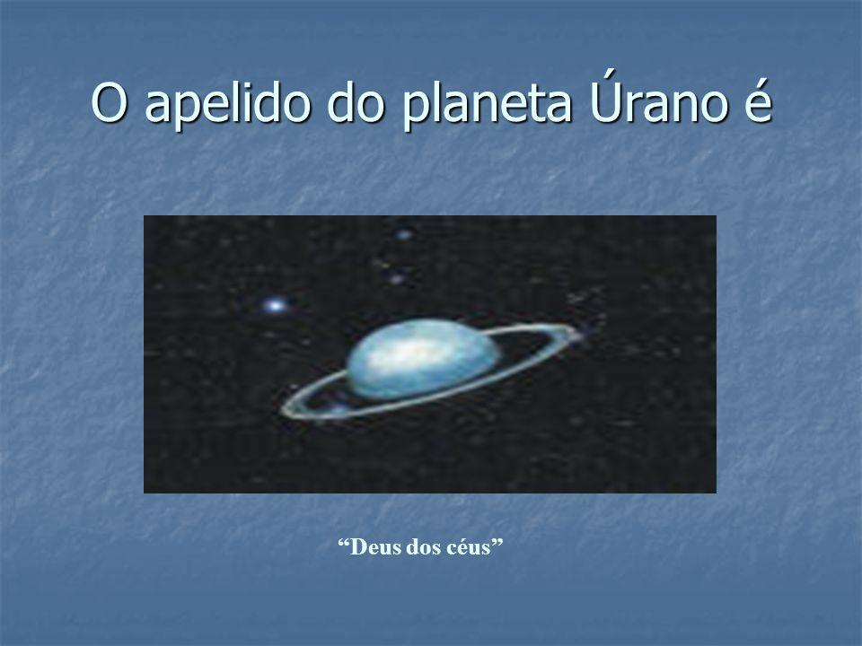O apelido do planeta Úrano é Deus dos céus