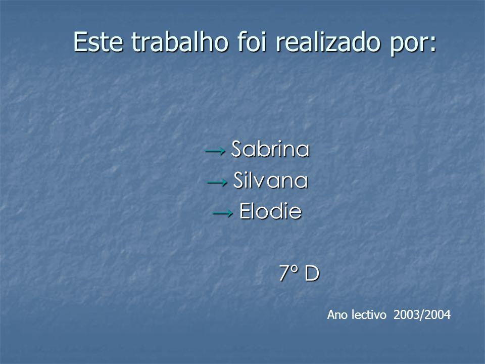 Este trabalho foi realizado por: Este trabalho foi realizado por: Sabrina Sabrina Silvana Silvana Elodie Elodie 7º D 7º D Ano lectivo 2003/2004