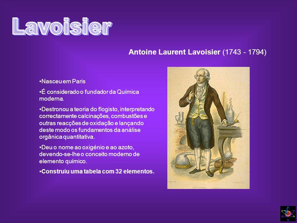 Antoine Laurent Lavoisier (1743 - 1794) Nasceu em Paris É considerado o fundador da Química moderna. Destronou a teoria do flogisto, interpretando cor