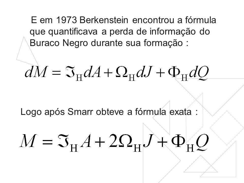 E em 1973 Berkenstein encontrou a fórmula que quantificava a perda de informação do Buraco Negro durante sua formação : Logo após Smarr obteve a fórmula exata :
