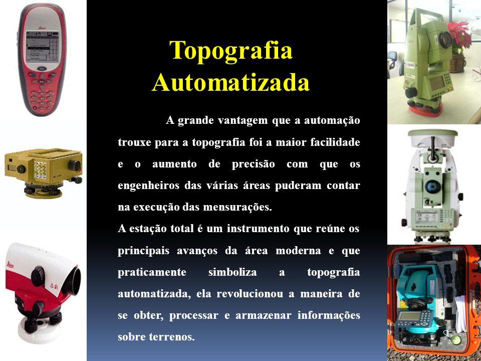 Topografia Automatizada A grande vantagem que a automação trouxe para a topografia foi a maior facilidade e o aumento de precisão com que os engenheiros das várias áreas puderam contar na execução das mensurações.