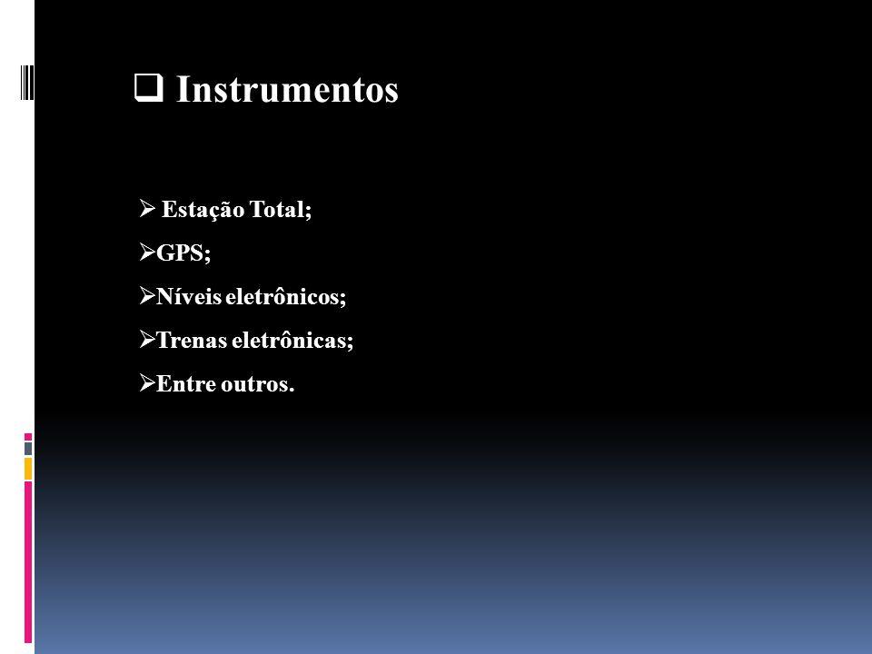 Instrumentos Estação Total; GPS; Níveis eletrônicos; Trenas eletrônicas; Entre outros.
