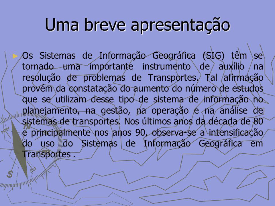 Uma breve apresentação Os Sistemas de Informação Geográfica (SIG) têm se tornado uma importante instrumento de auxílio na resolução de problemas de Transportes.