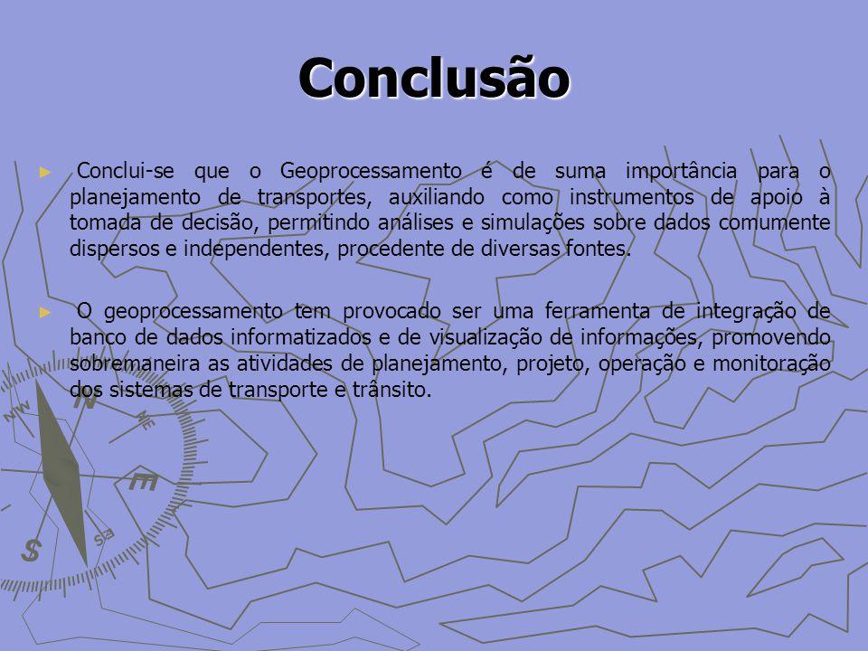 Conclusão Conclui-se que o Geoprocessamento é de suma importância para o planejamento de transportes, auxiliando como instrumentos de apoio à tomada de decisão, permitindo análises e simulações sobre dados comumente dispersos e independentes, procedente de diversas fontes.