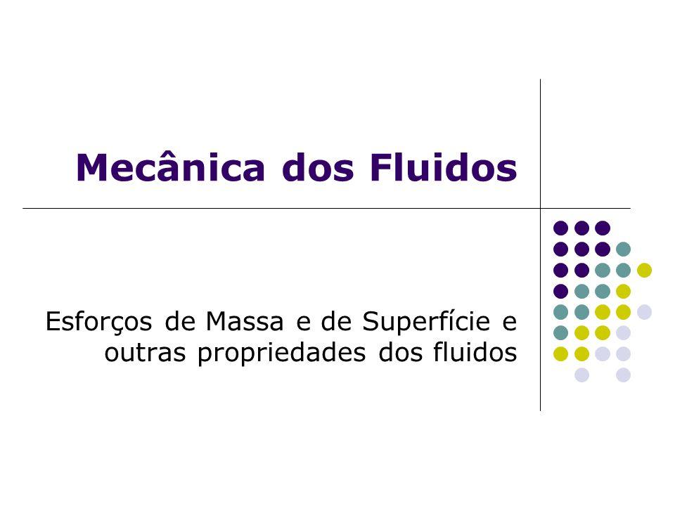 Mecânica dos Fluidos Esforços de Massa e de Superfície e outras propriedades dos fluidos